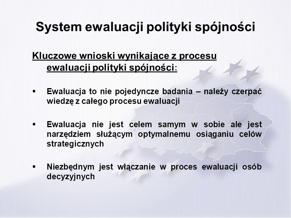 System ewaluacji polityki spójności Kluczowe wnioski wynikające z procesu ewaluacji polityki spójności : Ewaluacja to nie pojedyncze badania – należy czerpać wiedzę z całego procesu ewaluacji Ewaluacja nie jest celem samym w sobie ale jest narzędziem służącym optymalnemu osiąganiu celów strategicznych Niezbędnym jest włączanie w proces ewaluacji osób decyzyjnych