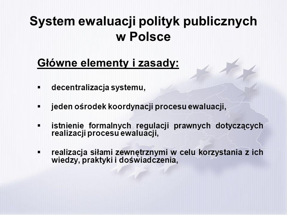 System ewaluacji polityk publicznych w Polsce Główne elementy i zasady: decentralizacja systemu, jeden ośrodek koordynacji procesu ewaluacji, istnienie formalnych regulacji prawnych dotyczących realizacji procesu ewaluacji, realizacja siłami zewnętrznymi w celu korzystania z ich wiedzy, praktyki i doświadczenia,