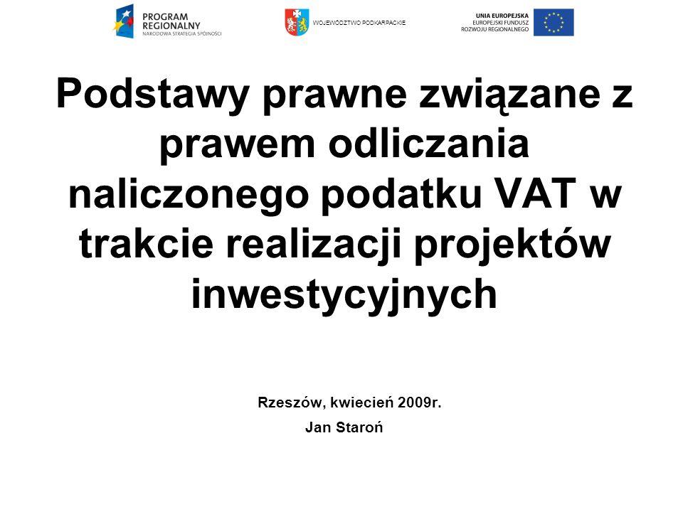Podstawy prawne związane z prawem odliczania naliczonego podatku VAT w trakcie realizacji projektów inwestycyjnych Rzeszów, kwiecień 2009r. Jan Staroń