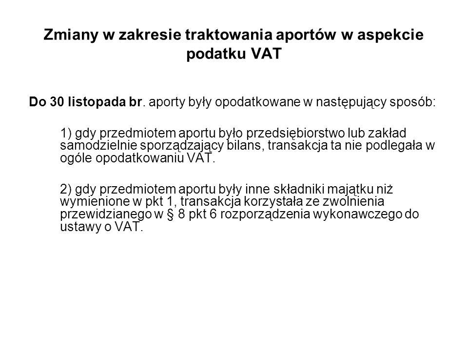 Zmiany w zakresie traktowania aportów w aspekcie podatku VAT Do 30 listopada br. aporty były opodatkowane w następujący sposób: 1) gdy przedmiotem apo
