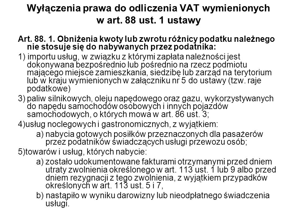 Wyłączenia prawa do odliczenia VAT wymienionych w art. 88 ust. 1 ustawy Art. 88. 1. Obniżenia kwoty lub zwrotu różnicy podatku należnego nie stosuje s