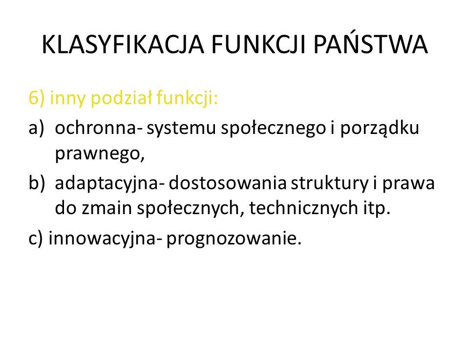 KLASYFIKACJA FUNKCJI PAŃSTWA 6) inny podział funkcji: a)ochronna- systemu społecznego i porządku prawnego, b)adaptacyjna- dostosowania struktury i pra