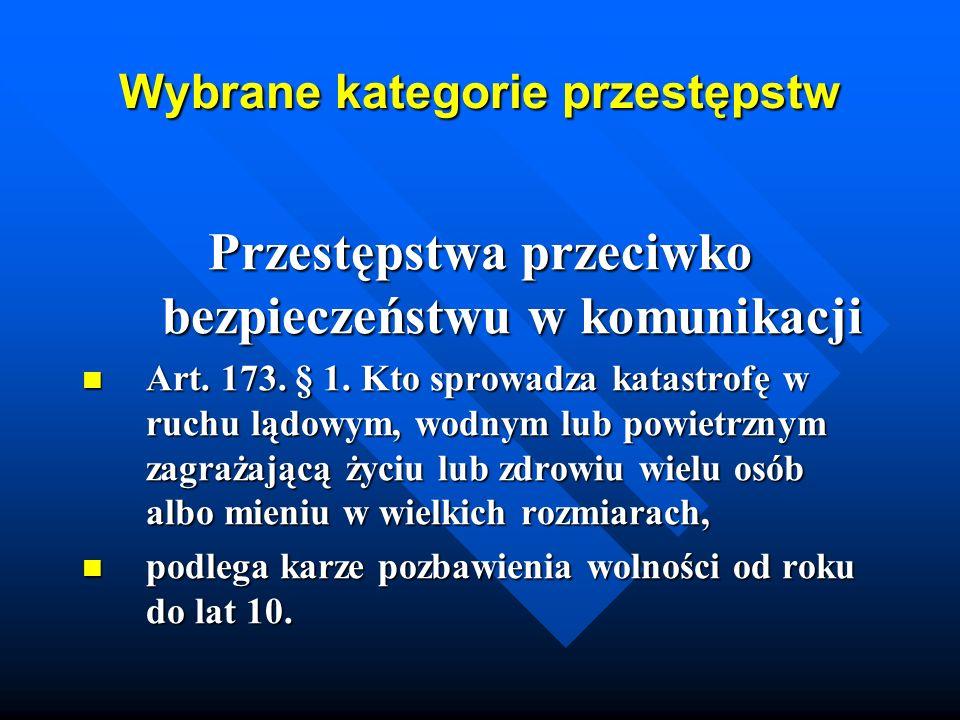 Wybrane kategorie przestępstw Przestępstwa przeciwko bezpieczeństwu w komunikacji Art. 173. § 1. Kto sprowadza katastrofę w ruchu lądowym, wodnym lub