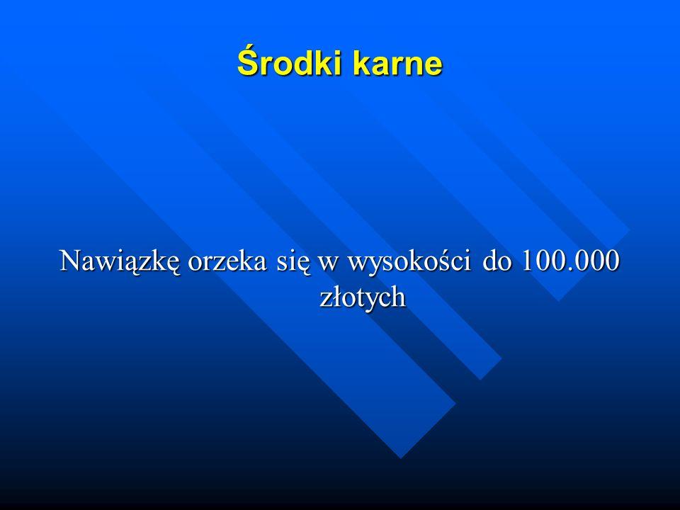 Środki karne Nawiązkę orzeka się w wysokości do 100.000 złotych