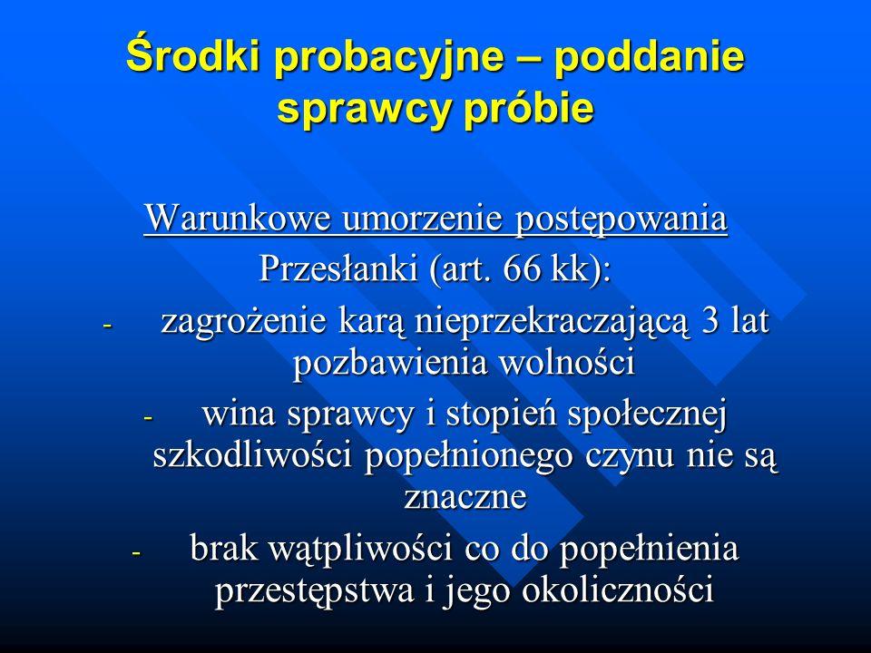 Środki probacyjne – poddanie sprawcy próbie Warunkowe umorzenie postępowania Przesłanki (art. 66 kk): - zagrożenie karą nieprzekraczającą 3 lat pozbaw
