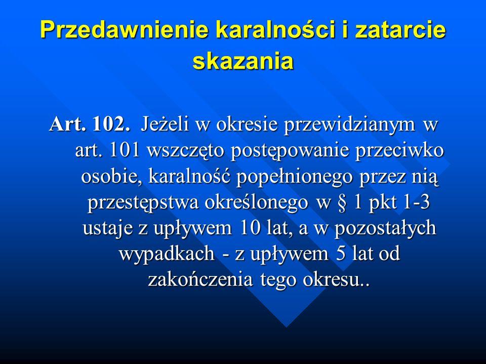 Przedawnienie karalności i zatarcie skazania Art. 102. Jeżeli w okresie przewidzianym w art. 101 wszczęto postępowanie przeciwko osobie, karalność pop