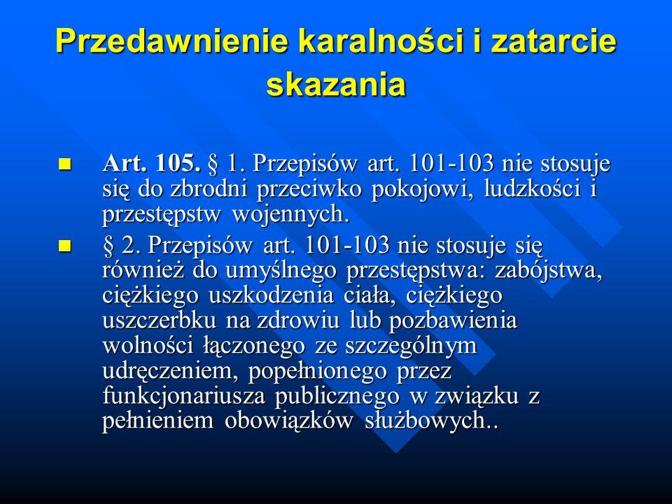Przedawnienie karalności i zatarcie skazania Art. 105. § 1. Przepisów art. 101-103 nie stosuje się do zbrodni przeciwko pokojowi, ludzkości i przestęp