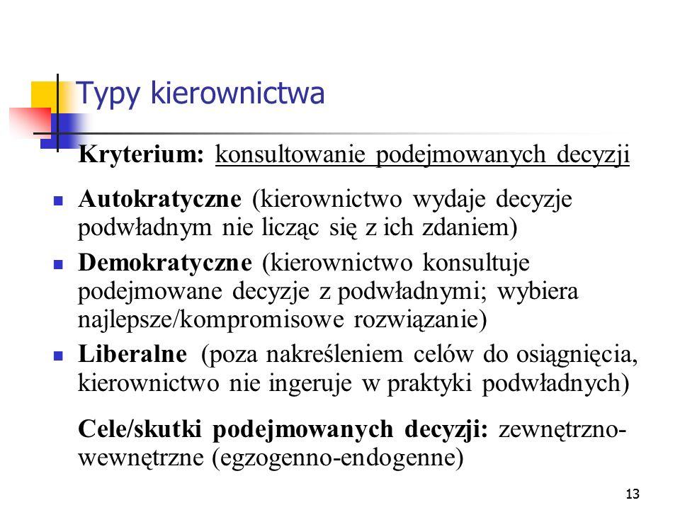 13 Typy kierownictwa Kryterium: konsultowanie podejmowanych decyzji Autokratyczne (kierownictwo wydaje decyzje podwładnym nie licząc się z ich zdaniem