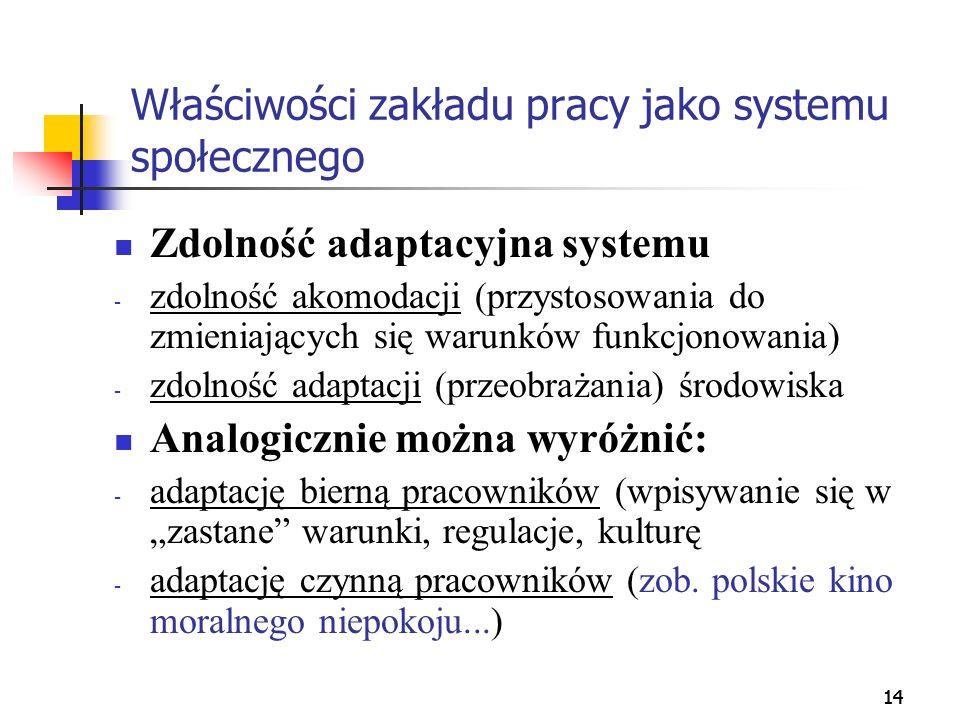 14 Właściwości zakładu pracy jako systemu społecznego Zdolność adaptacyjna systemu - zdolność akomodacji (przystosowania do zmieniających się warunków