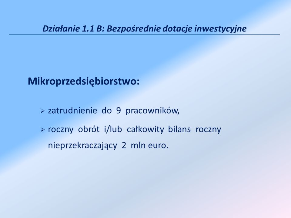 Działanie 1.1 B: Bezpośrednie dotacje inwestycyjne Mikroprzedsiębiorstwo: zatrudnienie do 9 pracowników, roczny obrót i/lub całkowity bilans roczny nieprzekraczający 2 mln euro.