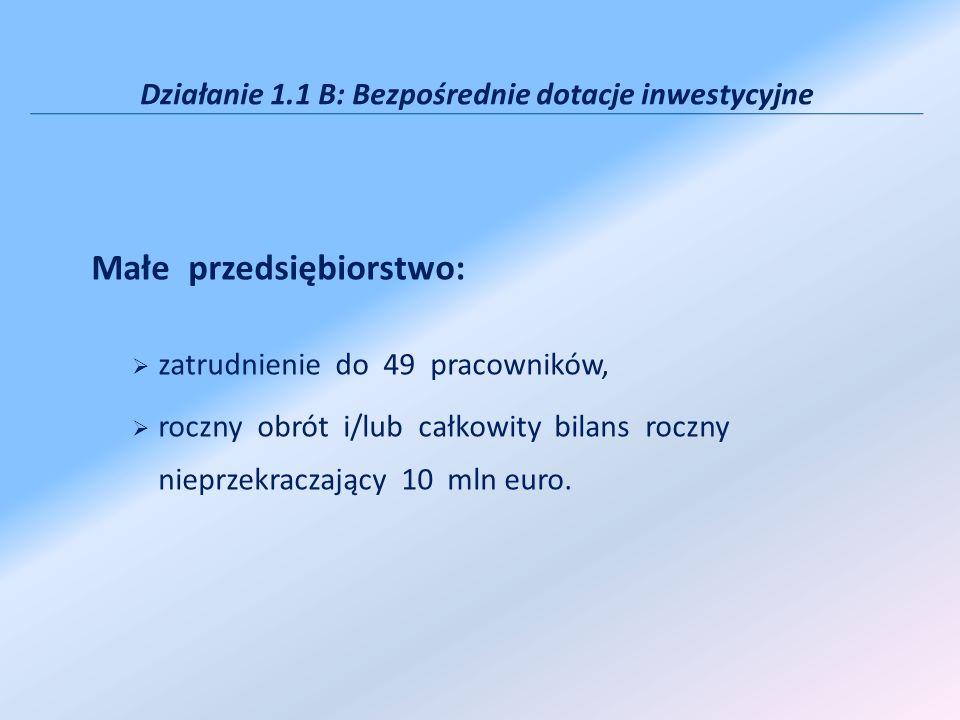 Działanie 1.1 B: Bezpośrednie dotacje inwestycyjne Małe przedsiębiorstwo: zatrudnienie do 49 pracowników, roczny obrót i/lub całkowity bilans roczny nieprzekraczający 10 mln euro.