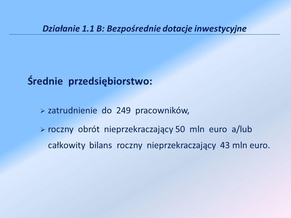 Działanie 1.1 B: Bezpośrednie dotacje inwestycyjne Średnie przedsiębiorstwo: zatrudnienie do 249 pracowników, roczny obrót nieprzekraczający 50 mln euro a/lub całkowity bilans roczny nieprzekraczający 43 mln euro.