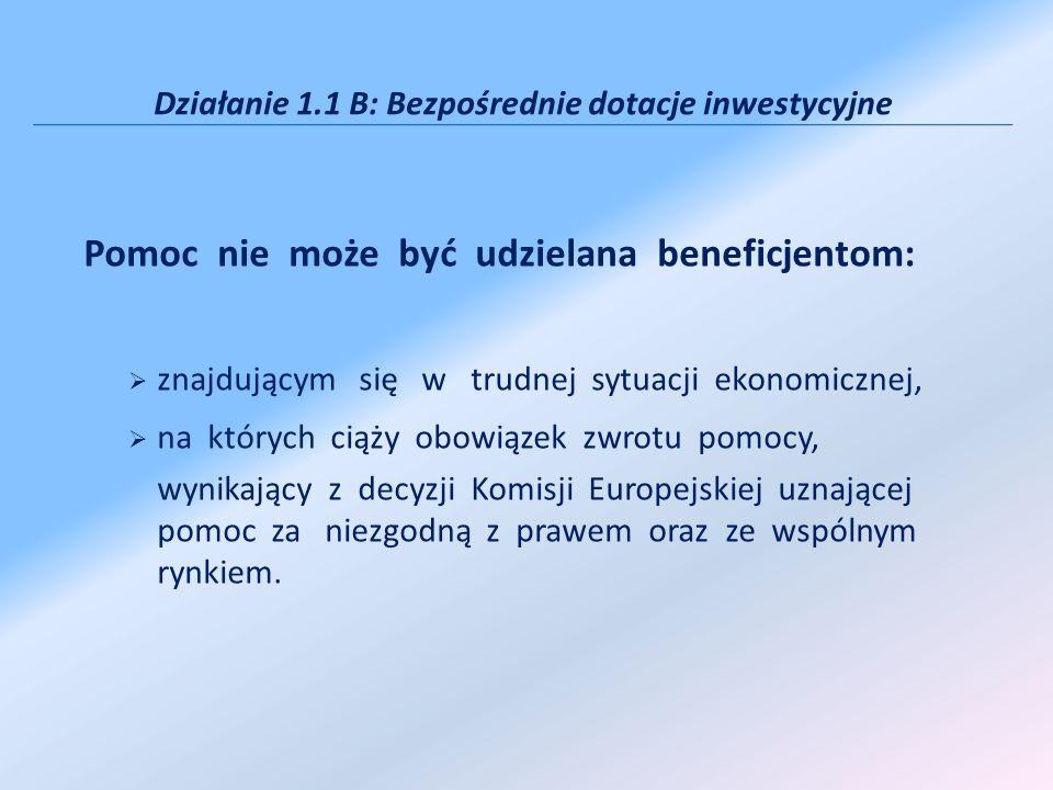 Działanie 1.1 B: Bezpośrednie dotacje inwestycyjne Pomoc nie może być udzielana beneficjentom: znajdującym się w trudnej sytuacji ekonomicznej, na których ciąży obowiązek zwrotu pomocy, wynikający z decyzji Komisji Europejskiej uznającej pomoc za niezgodną z prawem oraz ze wspólnym rynkiem.