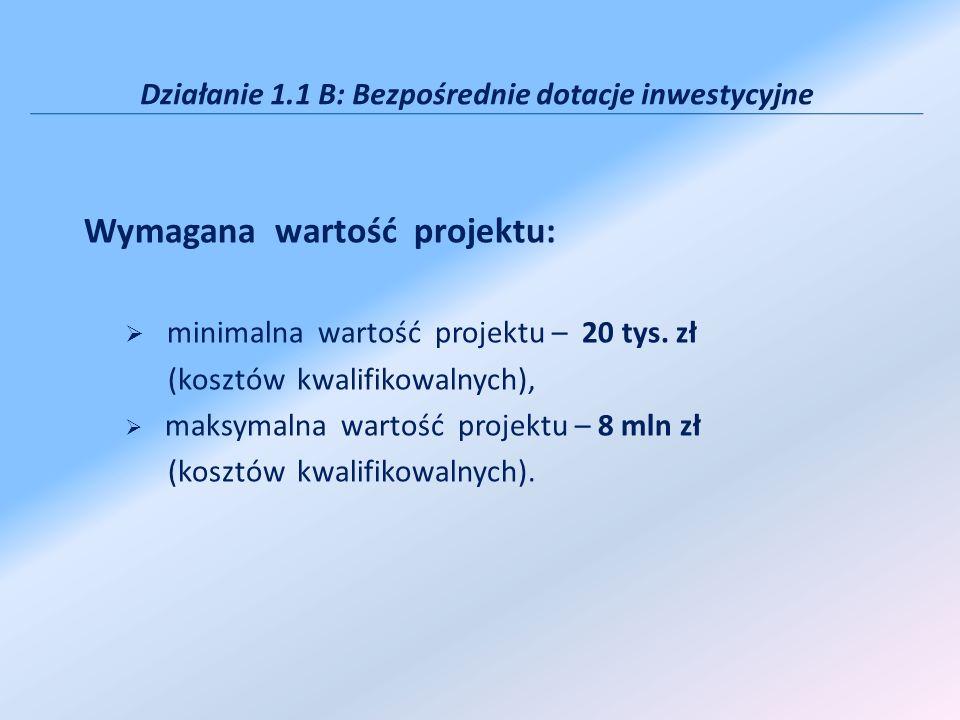 Działanie 1.1 B: Bezpośrednie dotacje inwestycyjne Wymagana wartość projektu: minimalna wartość projektu – 20 tys. zł (kosztów kwalifikowalnych), maks