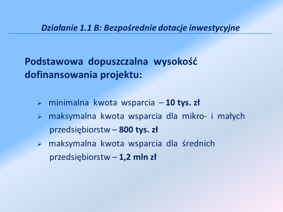 Działanie 1.1 B: Bezpośrednie dotacje inwestycyjne Podstawowa dopuszczalna wysokość dofinansowania projektu: minimalna kwota wsparcia – 10 tys. zł mak