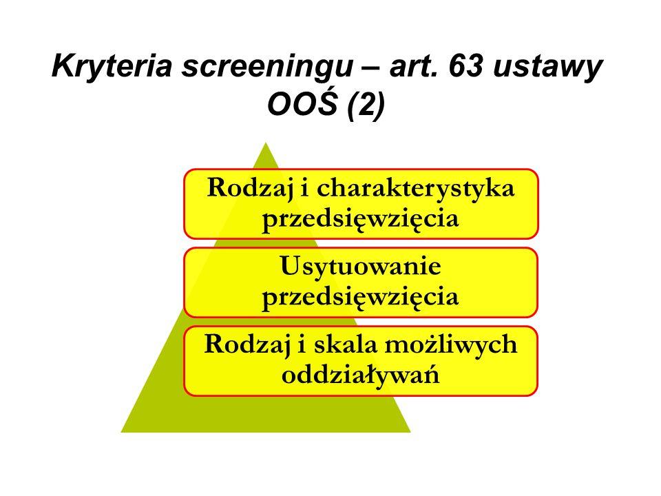 Kryteria screeningu – art. 63 ustawy OOŚ (2) Rodzaj i charakterystyka przedsięwzięcia Usytuowanie przedsięwzięcia Rodzaj i skala możliwych oddziaływań