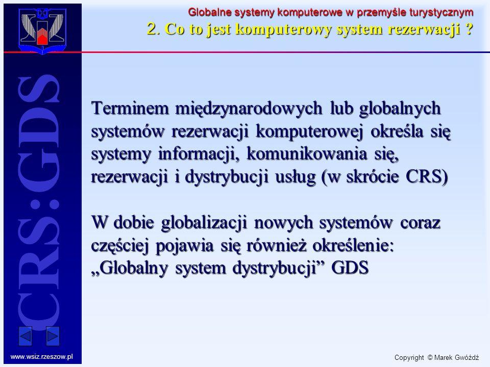 Copyright © Marek Gwóźdź www.wsiz.rzeszow.pl CRS:GDS Globalne systemy komputerowe w przemyśle turystycznym 2. Co to jest komputerowy system rezerwacji