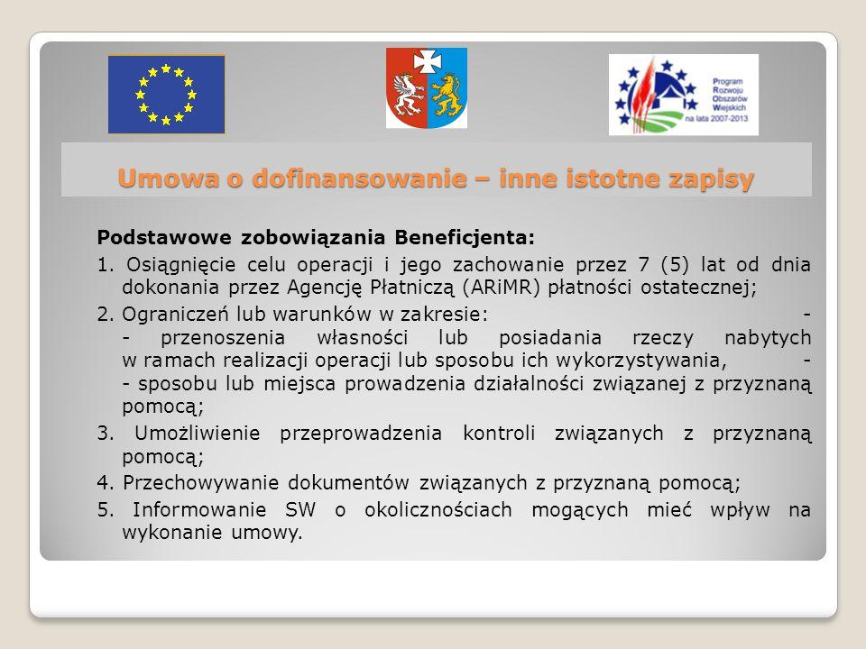 Umowa o dofinansowanie – inne istotne zapisy Podstawowe zobowiązania Beneficjenta: 1. Osiągnięcie celu operacji i jego zachowanie przez 7 (5) lat od d