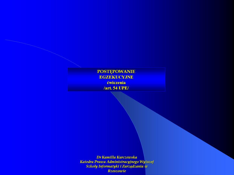POSTĘPOWANIE EGZEKUCYJNE ćwiczenia /art. 54 UPE/ Dr Kamilla Kurczewska Katedra Prawa Administracyjnego Wyższej Szkoły Informatyki i Zarządzania w Rzes