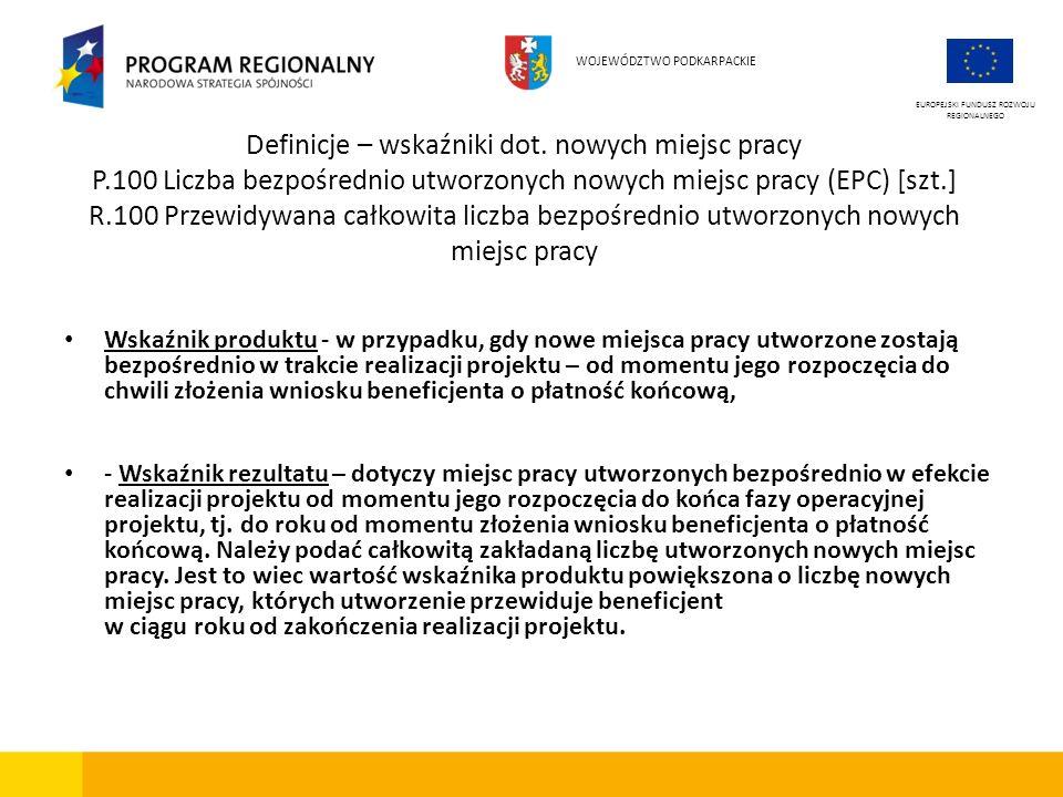 Definicje – wskaźniki dot. nowych miejsc pracy P.100 Liczba bezpośrednio utworzonych nowych miejsc pracy (EPC) [szt.] R.100 Przewidywana całkowita lic