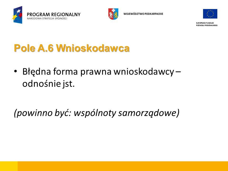 Pole A.6 Wnioskodawca Błędna forma prawna wnioskodawcy – odnośnie jst. (powinno być: wspólnoty samorządowe) EUROPEJSKI FUNDUSZ ROZWOJU REGIONALNEGO WO