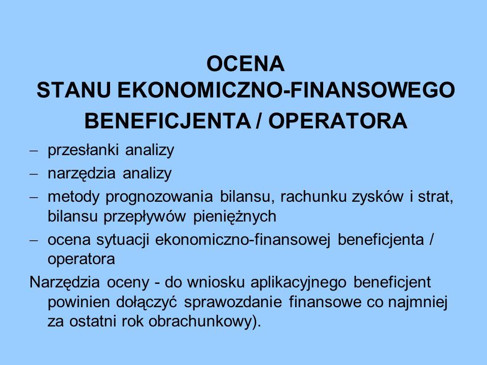 Przesłanki badania stanu ekonomiczno finansowego beneficjenta / operatora a) potrzeba oceny zdolności finansowej beneficjenta Wskazane jest dokonanie oceny inwestora czy posiada niezbędne zasoby finansowe dla zapewnienia wkładu własnego w przedsięwzięcie i jego utrzymania w fazie eksploatacji oraz czy jego stan ekonomiczno-finansowy daje wystarczającą rękojmię utrzymania się na rynku, a tym samym realizacji celów projektu.