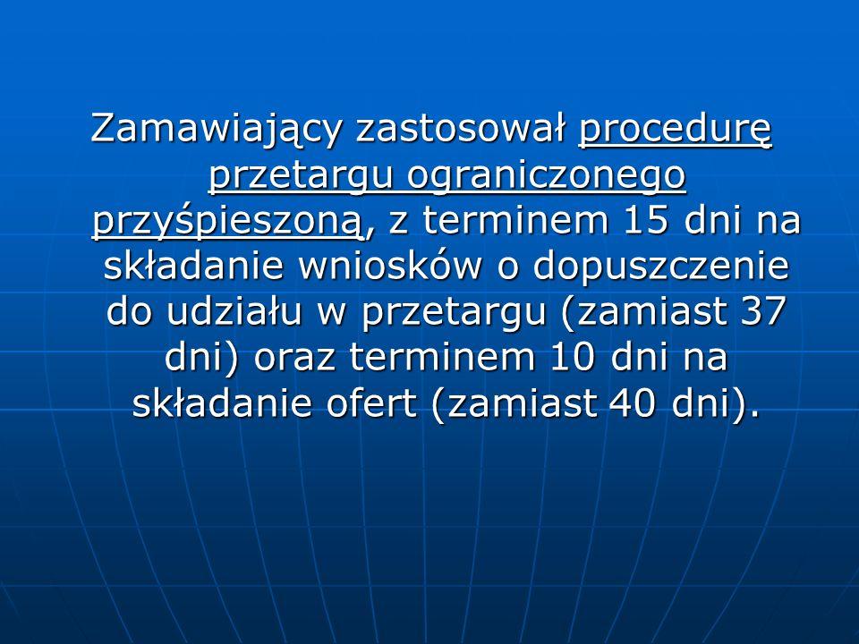 Zamawiający zastosował procedurę przetargu ograniczonego przyśpieszoną, z terminem 15 dni na składanie wniosków o dopuszczenie do udziału w przetargu