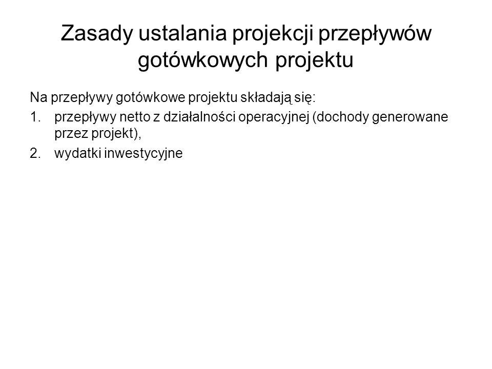 Zasady ustalania projekcji przepływów gotówkowych projektu Na przepływy gotówkowe projektu składają się: 1.przepływy netto z działalności operacyjnej (dochody generowane przez projekt), 2.wydatki inwestycyjne