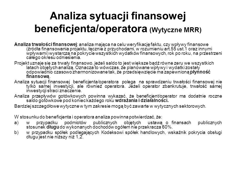 Analiza sytuacji finansowej beneficjenta/operatora (Wytyczne MRR) Analiza trwałości finansowej: analiza mająca na celu weryfikację faktu, czy wpływy finansowe (źródła finansowania projektu, łącznie z przychodami, w rozumieniu art.55 ust.1 oraz innymi wpływami) wystarczą na pokrycie wszystkich wydatków finansowych, rok po roku, na przestrzeni całego okresu odniesienia.