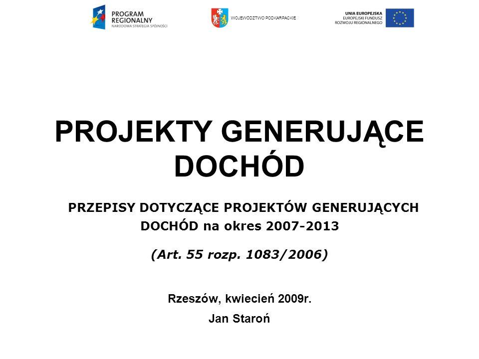 PROJEKTY GENERUJĄCE DOCHÓD PRZEPISY DOTYCZĄCE PROJEKTÓW GENERUJĄCYCH DOCHÓD na okres 2007-2013 (Art. 55 rozp. 1083/2006) Rzeszów, kwiecień 2009r. Jan