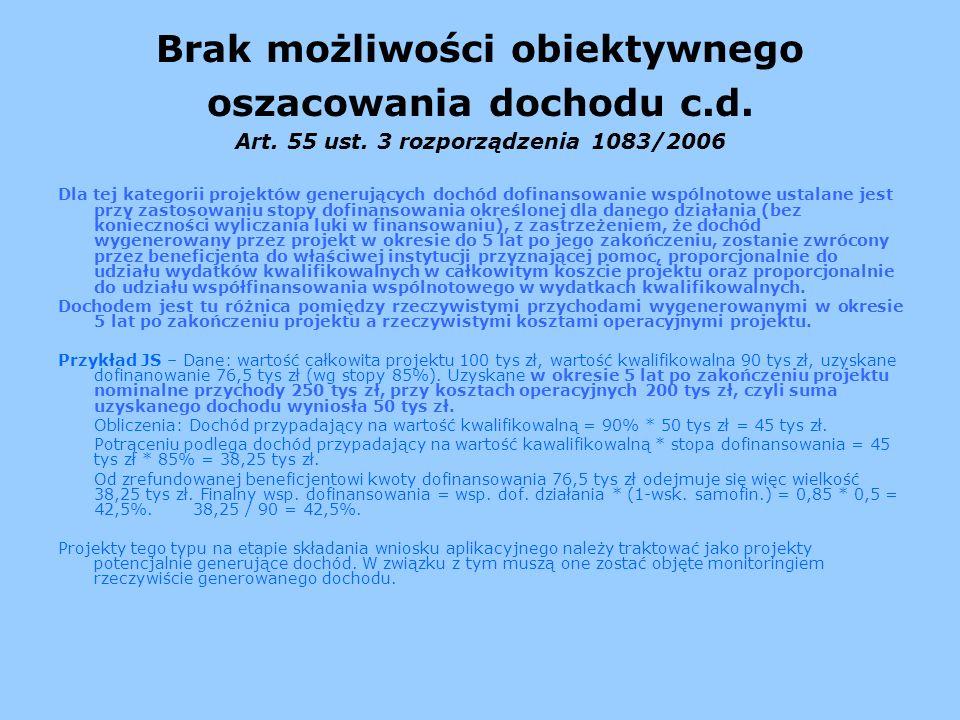 Brak możliwości obiektywnego oszacowania dochodu c.d. Art. 55 ust. 3 rozporządzenia 1083/2006 Dla tej kategorii projektów generujących dochód dofinans