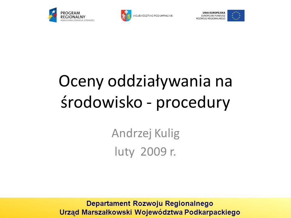 Oceny oddziaływania na środowisko - procedury Andrzej Kulig luty 2009 r. WOJEWÓDZTWO PODKARPACKIE Departament Rozwoju Regionalnego Urząd Marszałkowski