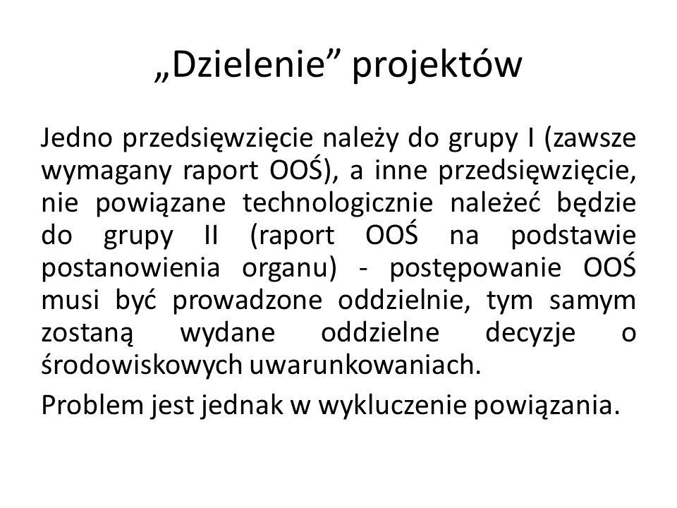 Dzielenie projektów Jedno przedsięwzięcie należy do grupy I (zawsze wymagany raport OOŚ), a inne przedsięwzięcie, nie powiązane technologicznie należe