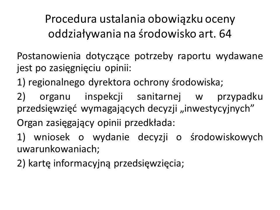 Procedura ustalania obowiązku oceny oddziaływania na środowisko art. 64 Postanowienia dotyczące potrzeby raportu wydawane jest po zasięgnięciu opinii: