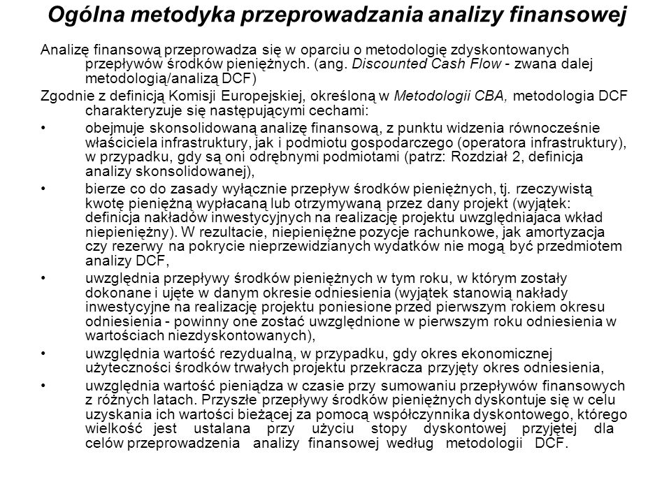 Ogólna metodyka przeprowadzania analizy finansowej Analizę finansową przeprowadza się w oparciu o metodologię zdyskontowanych przepływów środków pieni