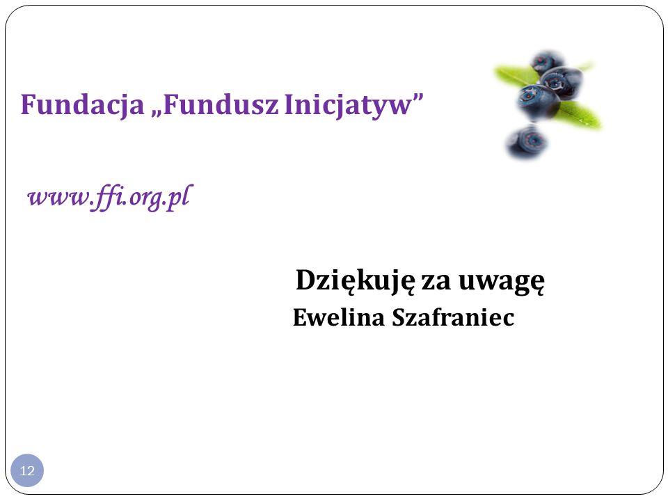 12 Fundacja Fundusz Inicjatyw www.ffi.org.pl Dziękuję za uwagę Ewelina Szafraniec