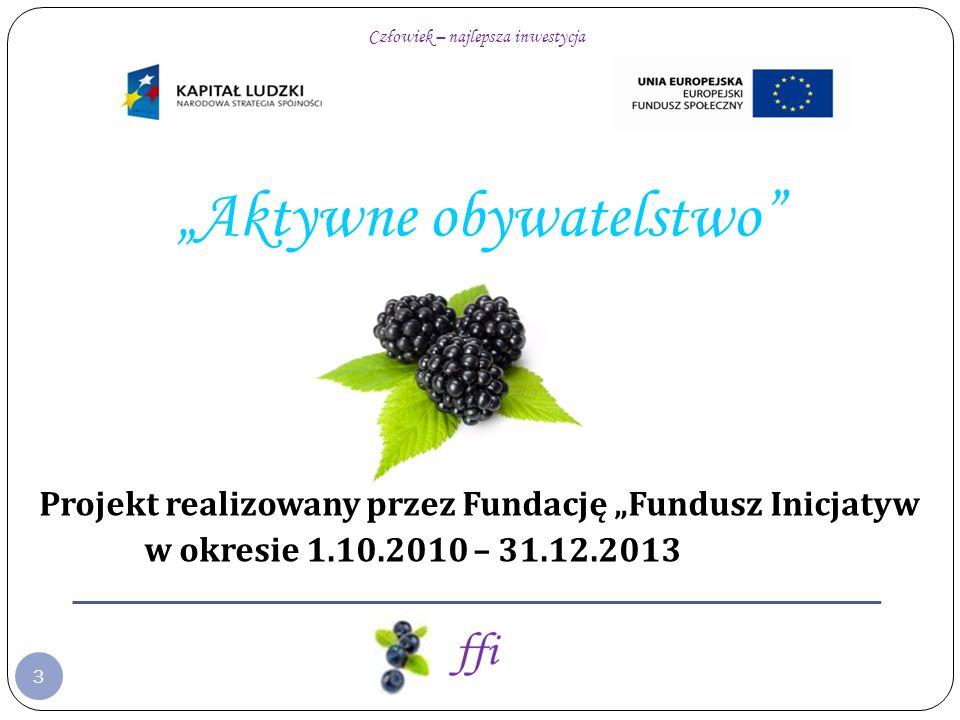 Człowiek – najlepsza inwestycja 3 Aktywne obywatelstwo Projekt realizowany przez Fundację Fundusz Inicjatyw w okresie 1.10.2010 – 31.12.2013