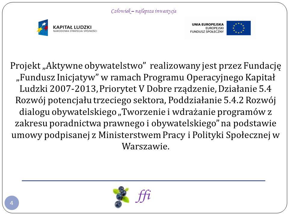 4 Projekt Aktywne obywatelstwo realizowany jest przez Fundację Fundusz Inicjatyw w ramach Programu Operacyjnego Kapitał Ludzki 2007-2013, Priorytet V Dobre rządzenie, Działanie 5.4 Rozwój potencjału trzeciego sektora, Poddziałanie 5.4.2 Rozwój dialogu obywatelskiego Tworzenie i wdrażanie programów z zakresu poradnictwa prawnego i obywatelskiego na podstawie umowy podpisanej z Ministerstwem Pracy i Polityki Społecznej w Warszawie.