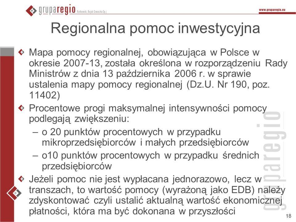 18 Regionalna pomoc inwestycyjna Mapa pomocy regionalnej, obowiązująca w Polsce w okresie 2007-13, została określona w rozporządzeniu Rady Ministrów z