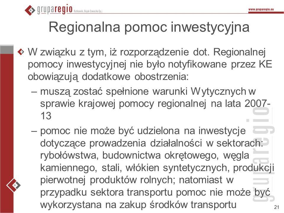 21 Regionalna pomoc inwestycyjna W związku z tym, iż rozporządzenie dot. Regionalnej pomocy inwestycyjnej nie było notyfikowane przez KE obowiązują do