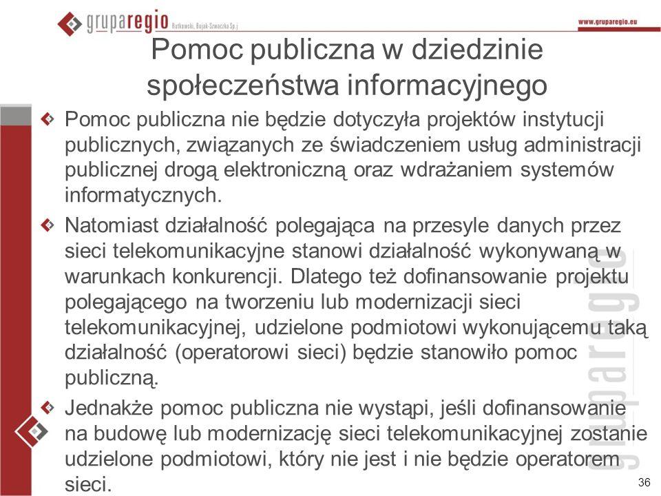 36 Pomoc publiczna w dziedzinie społeczeństwa informacyjnego Pomoc publiczna nie będzie dotyczyła projektów instytucji publicznych, związanych ze świa