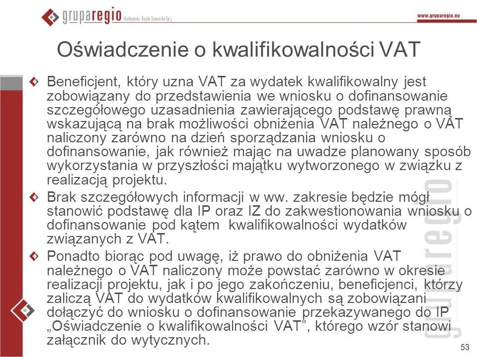 53 Oświadczenie o kwalifikowalności VAT Beneficjent, który uzna VAT za wydatek kwalifikowalny jest zobowiązany do przedstawienia we wniosku o dofinans