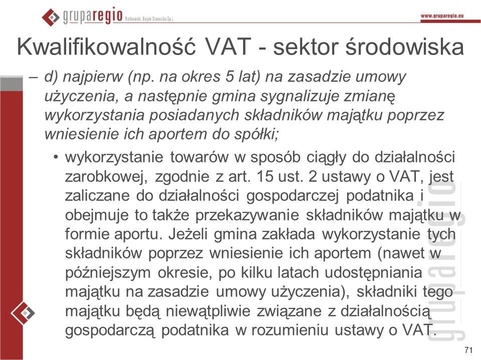 71 Kwalifikowalność VAT - sektor środowiska –d) najpierw (np. na okres 5 lat) na zasadzie umowy użyczenia, a następnie gmina sygnalizuje zmianę wykorz