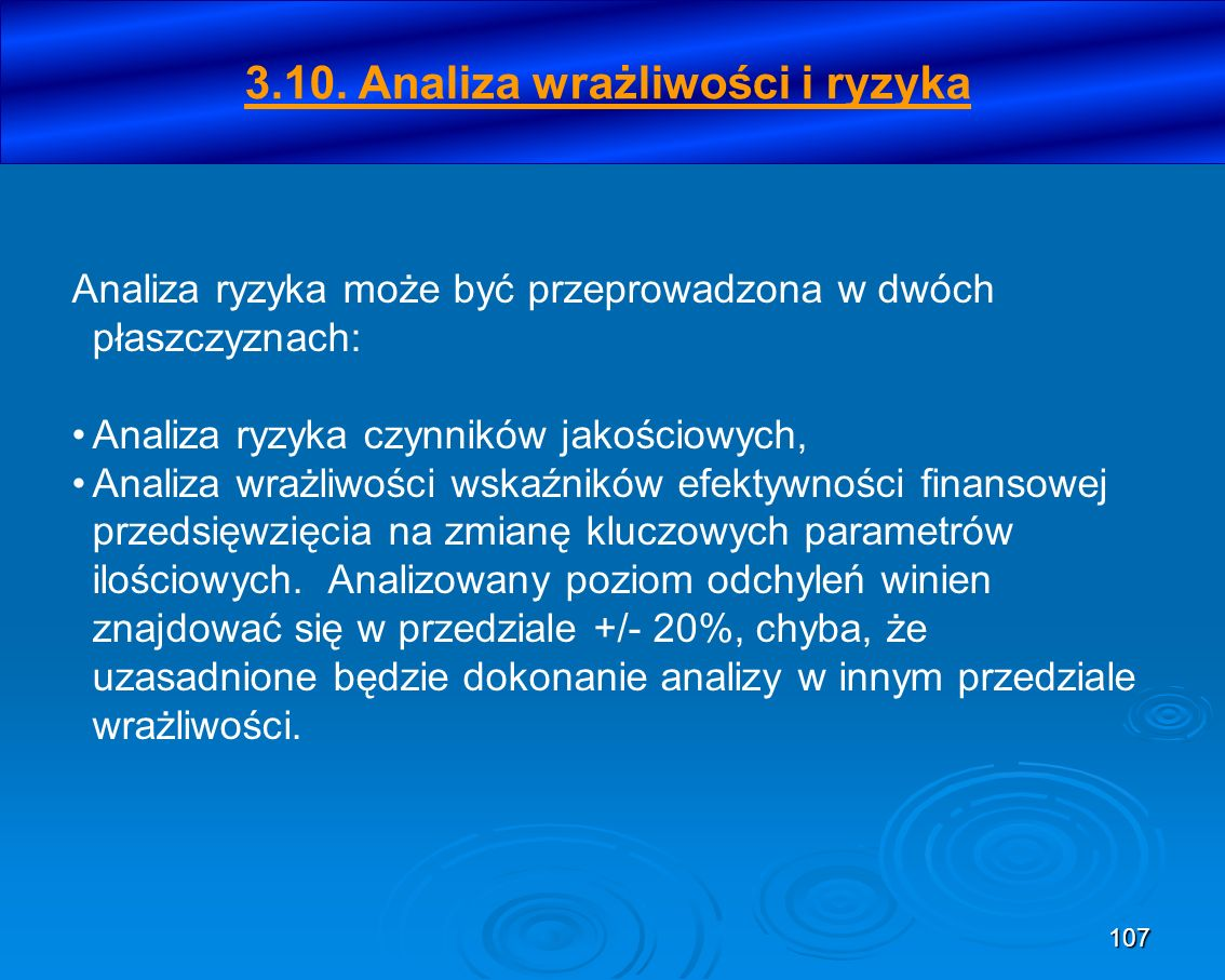107 3.10. Analiza wrażliwości i ryzyka Analiza ryzyka może być przeprowadzona w dwóch płaszczyznach: Analiza ryzyka czynników jakościowych, Analiza wr