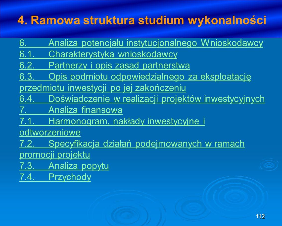 112 4. Ramowa struktura studium wykonalności 6.Analiza potencjału instytucjonalnego Wnioskodawcy 6.1.Charakterystyka wnioskodawcy 6.2.Partnerzy i opis