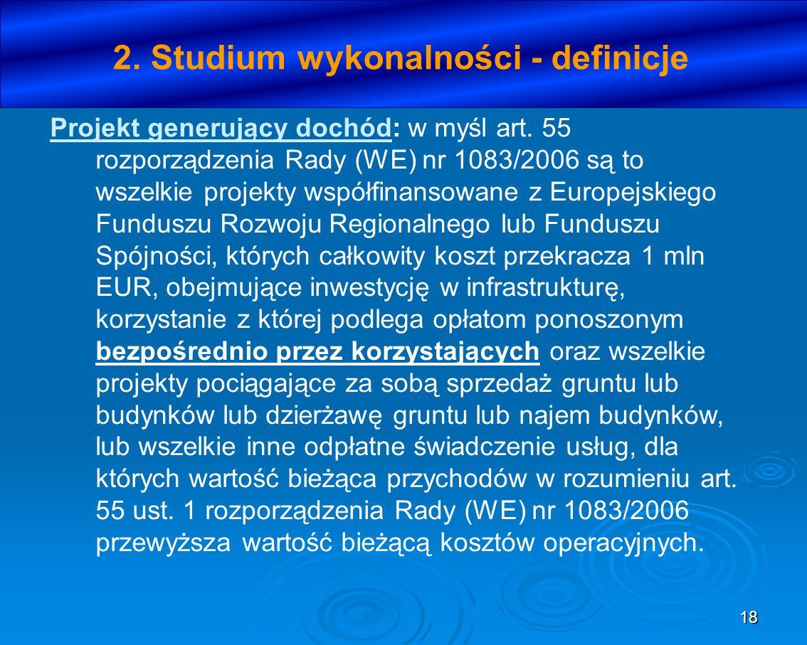 18 2. Studium wykonalności - definicje Projekt generujący dochód: w myśl art. 55 rozporządzenia Rady (WE) nr 1083/2006 są to wszelkie projekty współfi