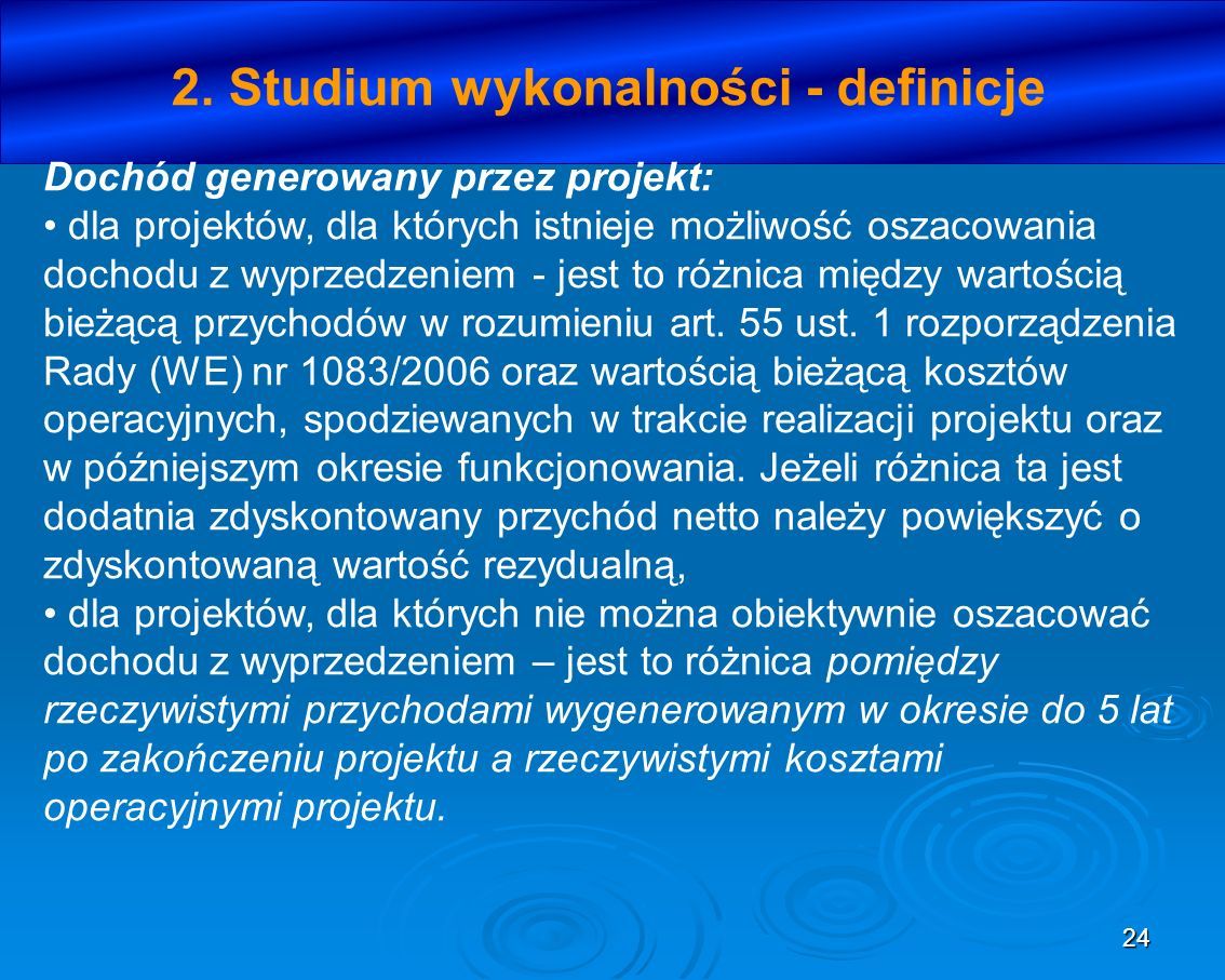 24 2. Studium wykonalności - definicje Dochód generowany przez projekt: dla projektów, dla których istnieje możliwość oszacowania dochodu z wyprzedzen