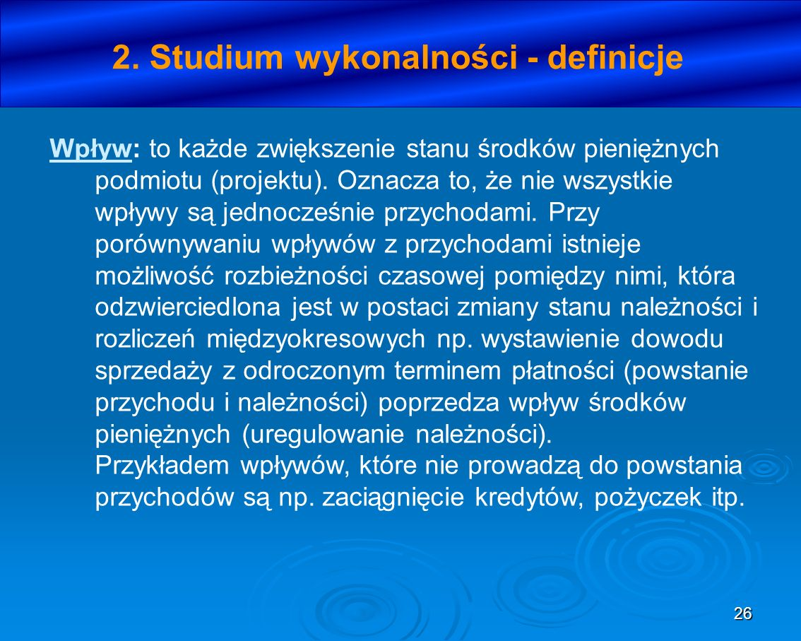 26 2. Studium wykonalności - definicje Wpływ: to każde zwiększenie stanu środków pieniężnych podmiotu (projektu). Oznacza to, że nie wszystkie wpływy