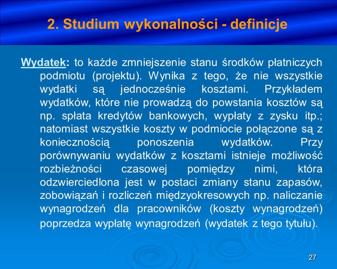 27 2. Studium wykonalności - definicje Wydatek: to każde zmniejszenie stanu środków płatniczych podmiotu (projektu). Wynika z tego, że nie wszystkie w