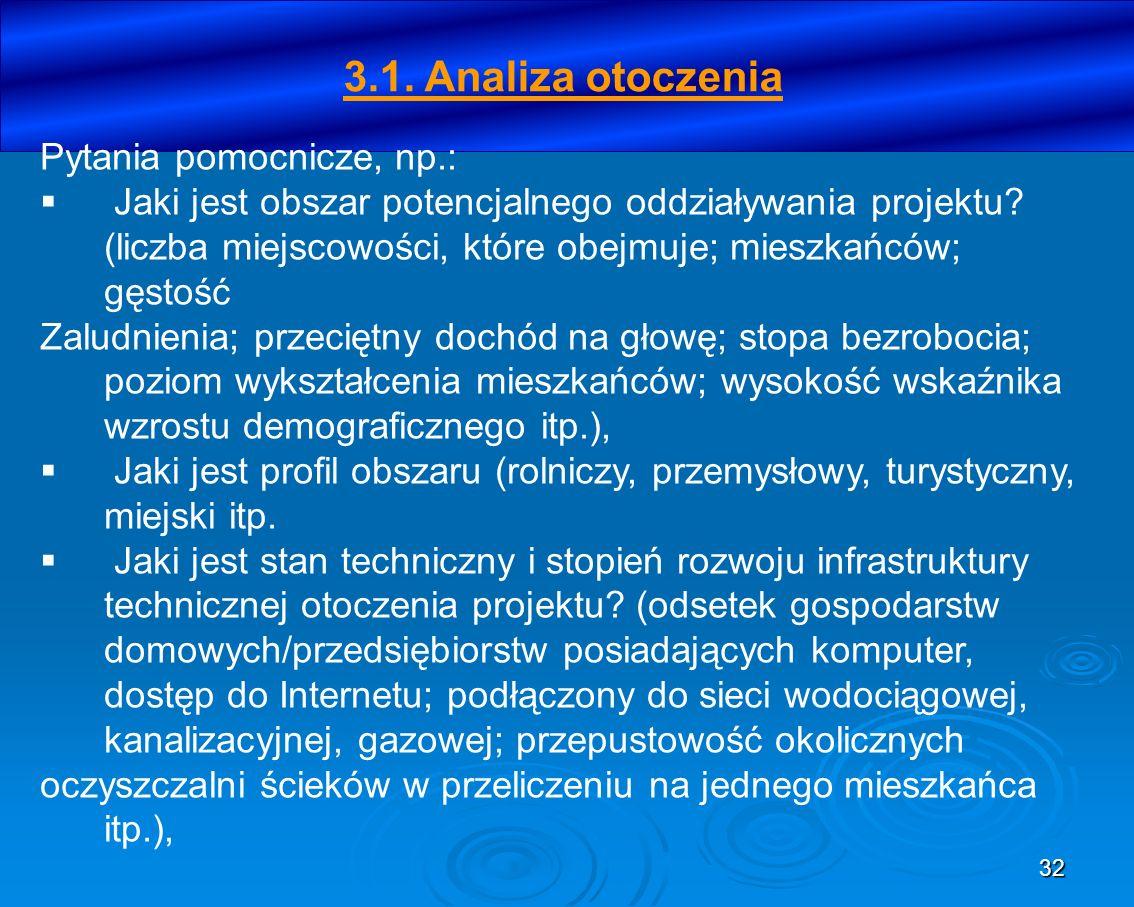 32 3.1. Analiza otoczenia Pytania pomocnicze, np.: Jaki jest obszar potencjalnego oddziaływania projektu? (liczba miejscowości, które obejmuje; mieszk